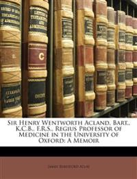 Sir Henry Wentworth Acland, Bart., K.C.B., F.R.S., Regius Professor of Medicine in the University of Oxford: A Memoir
