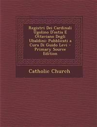 Registri Dei Cardinali Ugolino D'ostia E Ottaviano Degli Ubaldini: Pubblicati a Cura Di Guido Levi - Primary Source Edition