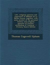 Life, Religious Opinions and Experience of Madame de La Mothe Guyon: Together with Some Account of the Personal History and Religious Opinions of Fene