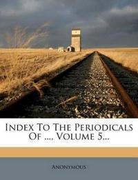 Index To The Periodicals Of ..., Volume 5...