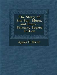 The Story of the Sun, Moon, and Stars - Primary Source Edition