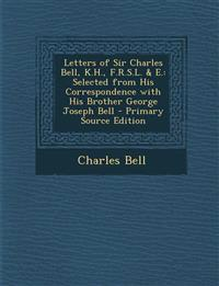 Letters of Sir Charles Bell, K.H., F.R.S.L. & E.: Selected from His Correspondence with His Brother George Joseph Bell - Primary Source Edition