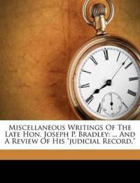 """Miscellaneous Writings Of The Late Hon. Joseph P. Bradley: ... And A Review Of His """"judicial Record,"""""""