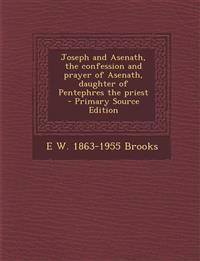 Joseph and Asenath, the Confession and Prayer of Asenath, Daughter of Pentephres the Priest - Primary Source Edition