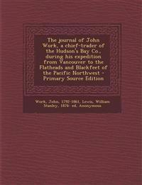 The journal of John Work, a chief-trader of the Hudson's Bay Co., during his expedition from Vancouver to the Flatheads and Blackfeet of the Pacific N