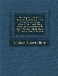 History of the Barr Family: Beginning with Great-Grandfather Robert Barr, and Mary Wills; Their Descendants Down to the Latest Child - Primary Source
