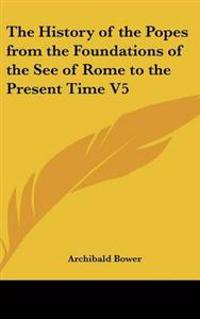 History of the Popes from the Foundations of the See of Rome to the Present Time V5