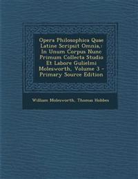 Opera Philosophica Quae Latine Scripsit Omnia,: In Unum Corpus Nunc Primum Collecta Studio Et Labore Gulielmi Molesworth, Volume 3 - Primary Source Ed