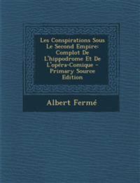 Les Conspirations Sous Le Second Empire: Complot De L'hippodrome Et De L'opéra-Comique