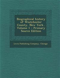 Biographical History of Westchester County, New York.. Volume 1 - Primary Source Edition