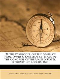 Obituary services, on the death of Hon. David S. Kaufman, of Texas, in the Congress of the United States, February 1st, and 3d, 1851