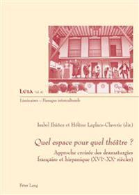 Quel Espace Pour Quel Théâtre ?: Approche Croisée Des Dramaturgies Française Et Hispanique (Xvie-Xxe Siècles)