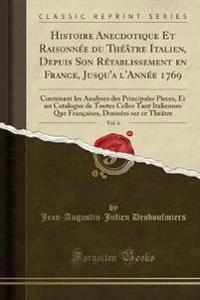 Histoire Anecdotique Et Raisonnée du Théâtre Italien, Depuis Son Rétablissement en France, Jusqu'a l'Année 1769, Vol. 6