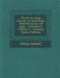 Christ in Song: Hymns of Immanual, Selected from All Ages, with Notes, Volume 2 - Primary Source Edition