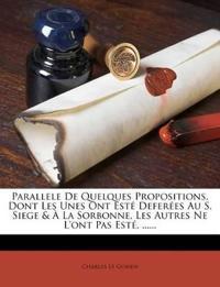 Parallele De Quelques Propositions, Dont Les Unes Ont Esté Deferées Au S. Siege & À La Sorbonne, Les Autres Ne L'ont Pas Esté, ......