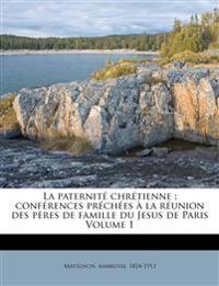 La paternité chrétienne : conférences préchées à la réunion des pères de famille du Jesus de Paris Volume 1