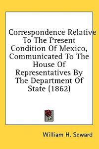 Correspondence Relative To The Present Condition Of Mexico, Communicated To The House Of Representatives By The Department Of State (1862)