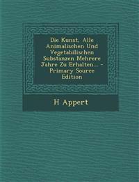 Die Kunst, Alle Animalischen Und Vegetabilischen Substanzen Mehrere Jahre Zu Erhalten...