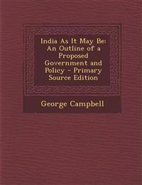 India As It May Be: An Outline of a Proposed Government and Policy