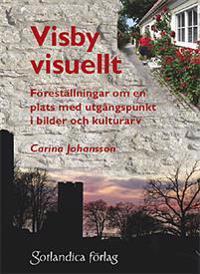 Visby visuellt : föreställningar om en plats med utgångspunkt i bilder och kulturarv