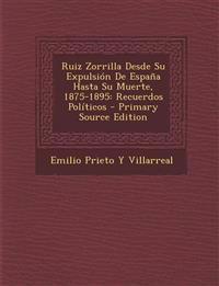 Ruiz Zorrilla Desde Su Expulsión De España Hasta Su Muerte, 1875-1895: Recuerdos Políticos - Primary Source Edition