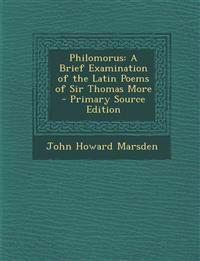 Philomorus: A Brief Examination of the Latin Poems of Sir Thomas More - Primary Source Edition