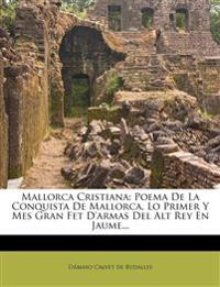 Mallorca Cristiana: Poema De La Conquista De Mallorca, Lo Primer Y Mes Gran Fet D'armas Del Alt Rey En Jaume...
