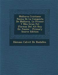 Mallorca Cristiana: Poema De La Conquista De Mallorca, Lo Primer Y Mes Gran Fet D'armas Del Alt Rey En Jaume