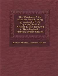 The Wonders of the Invisible World: Being an Account of the Tryals of Several Witches Lately Executed in New-England