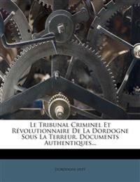 Le Tribunal Criminel Et Révolutionnaire De La Dordogne Sous La Terreur. Documents Authentiques...
