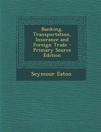 Banking, Transportation, Insurance and Foreign Trade - Primary Source Edition