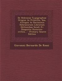 De Hebraicae Typographiae Origine Ac Primitiis, Seu, Antiquis Ac Rarissimis Hebraicorum Librorum Editionibus Seculi Xv Disquistio Historico-critica...
