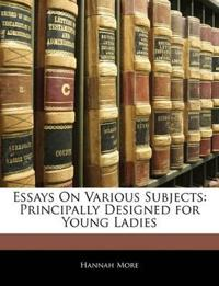 Essays On Various Subjects: Principally Designed for Young Ladies
