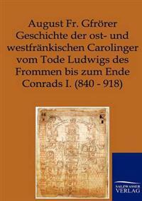 Geschichte Der Ost- Und Westfrankischen Carolinger Vom Tode Ludwigs Des Frommen Bis Zum Ende Conrads I. (840-918)
