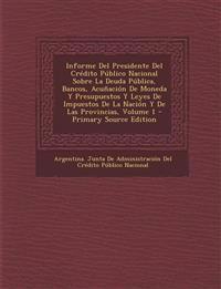 Informe Del Presidente Del Crédito Público Nacional Sobre La Deuda Pública, Bancos, Acuñación De Moneda Y Presupuestos Y Leyes De Impuestos De La Naci