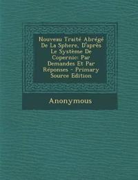 Nouveau Traite Abrege de La Sphere, D'Apres Le Systeme de Copernic: Par Demandes Et Par Reponses - Primary Source Edition