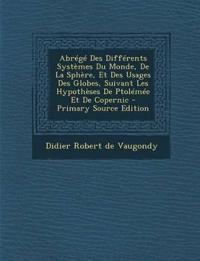 Abrege Des Differents Systemes Du Monde, de La Sphere, Et Des Usages Des Globes, Suivant Les Hypotheses de Ptolemee Et de Copernic - Primary Source Ed