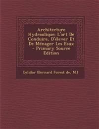 Architecture Hydraulique: L'art De Conduire, D'élever Et De Ménager Les Eaux - Primary Source Edition