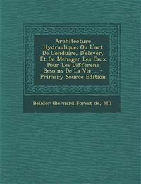 Architecture Hydraulique: Ou L'art De Conduire, D'elever, Et De Menager Les Eaux Pour Les Differens Besoins De La Vie ...