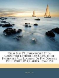 Essai Sur L'Authenticité Et La Caractère Officiel Des Olim. Thèse Preséntée Aux Examens De Fin D'Année De L'Ecole Des Chartes, 1857-1858