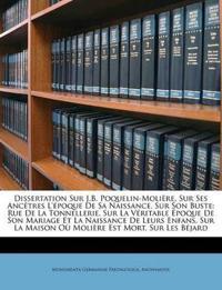 Dissertation Sur J.B. Poquelin-Molière, Sur Ses Ancêtres L'époque De Sa Naissance, Sur Son Buste: Rue De La Tonnellerie, Sur La Véritable Époque De So