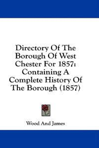 Directory Of The Borough Of West Chester For 1857: Containing A Complete History Of The Borough (1857)