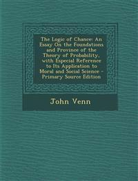 The Logic of Chance: An Essay On the Foundations and Province of the Theory of Probability, with Especial Reference to Its Application to Moral and So
