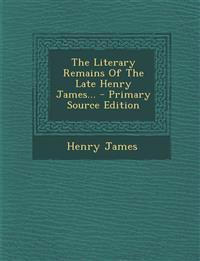 The Literary Remains Of The Late Henry James... - Primary Source Edition