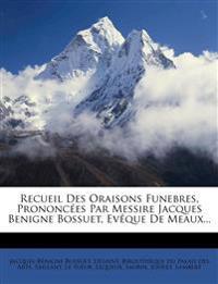 Recueil Des Oraisons Funebres, Prononcées Par Messire Jacques Benigne Bossuet, Evêque De Meaux...