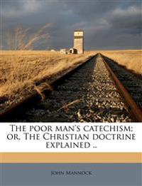 The poor man's catechism; or, The Christian doctrine explained ..