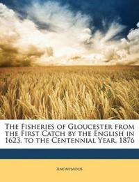 The Fisheries of Gloucester from the First Catch by the English in 1623, to the Centennial Year, 1876