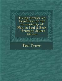 Living Christ: An Exposition of the Immortality of Man in Soul & Body - Primary Source Edition