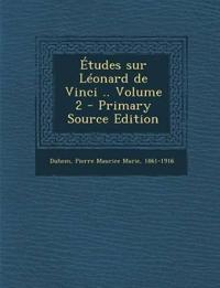 Etudes Sur Leonard de Vinci .. Volume 2 - Primary Source Edition