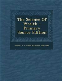 The Science Of Wealth - Primary Source Edition